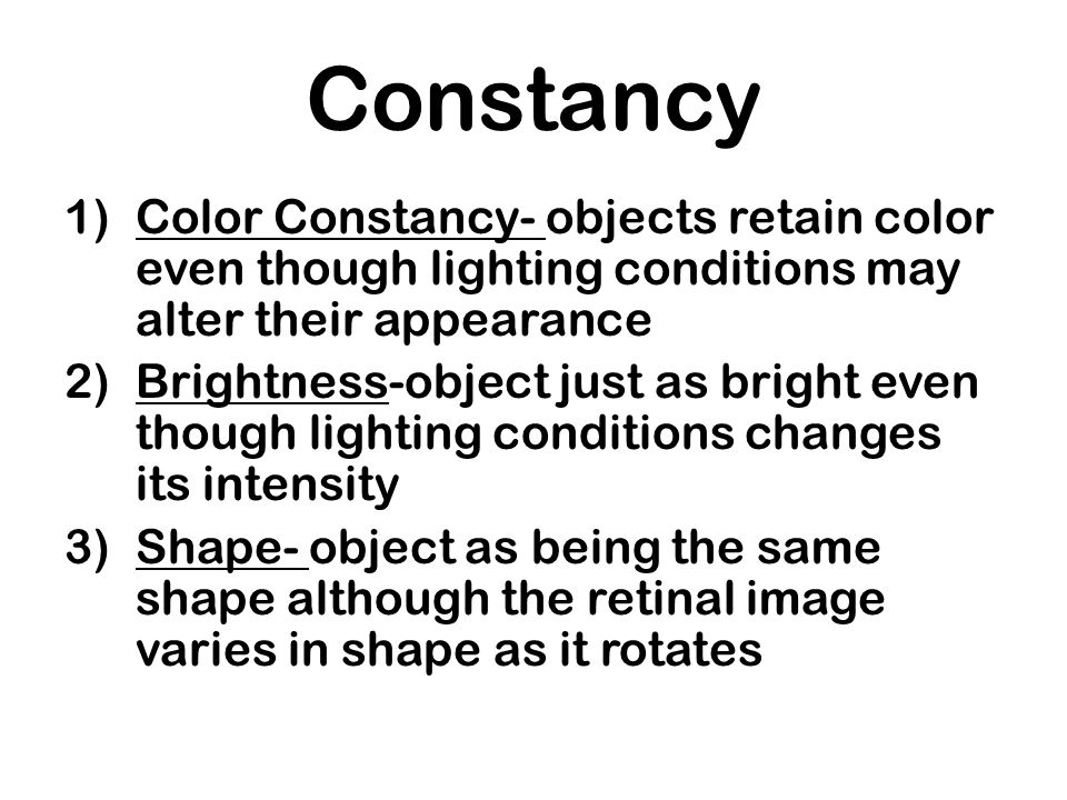 Constancy Color Constancy- objects retain color even though lighting conditions may alter their appearance.