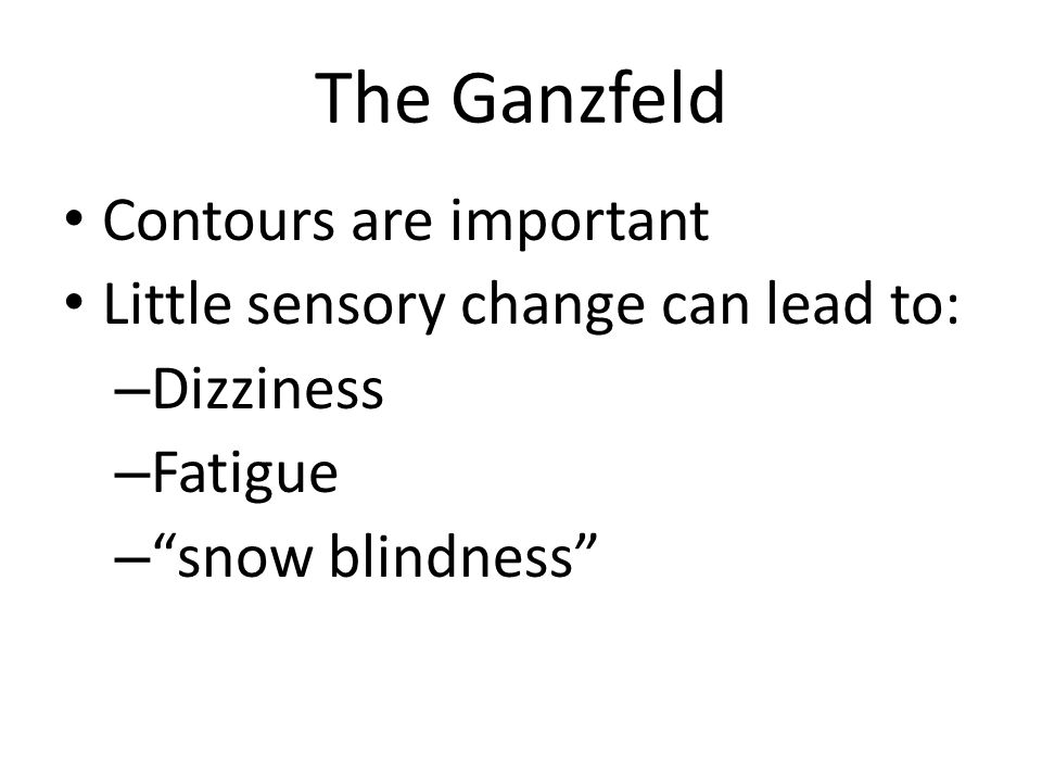 The Ganzfeld Contours are important Little sensory change can lead to: