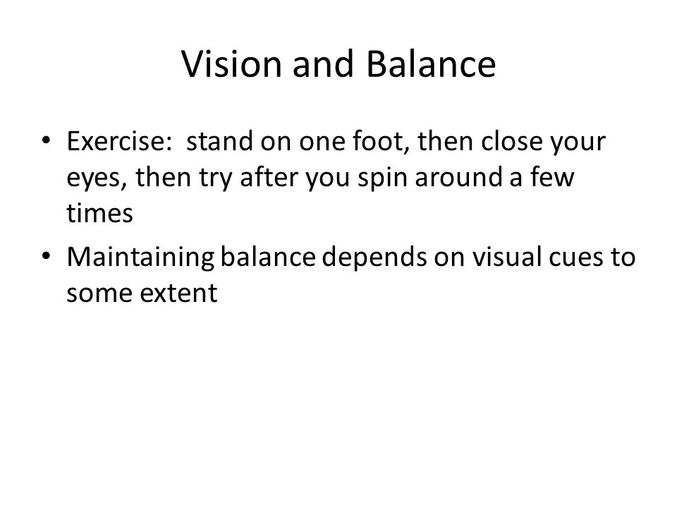 Vision and Balance Exercise: stand on one foot, then close your eyes, then try after you spin around a few times.