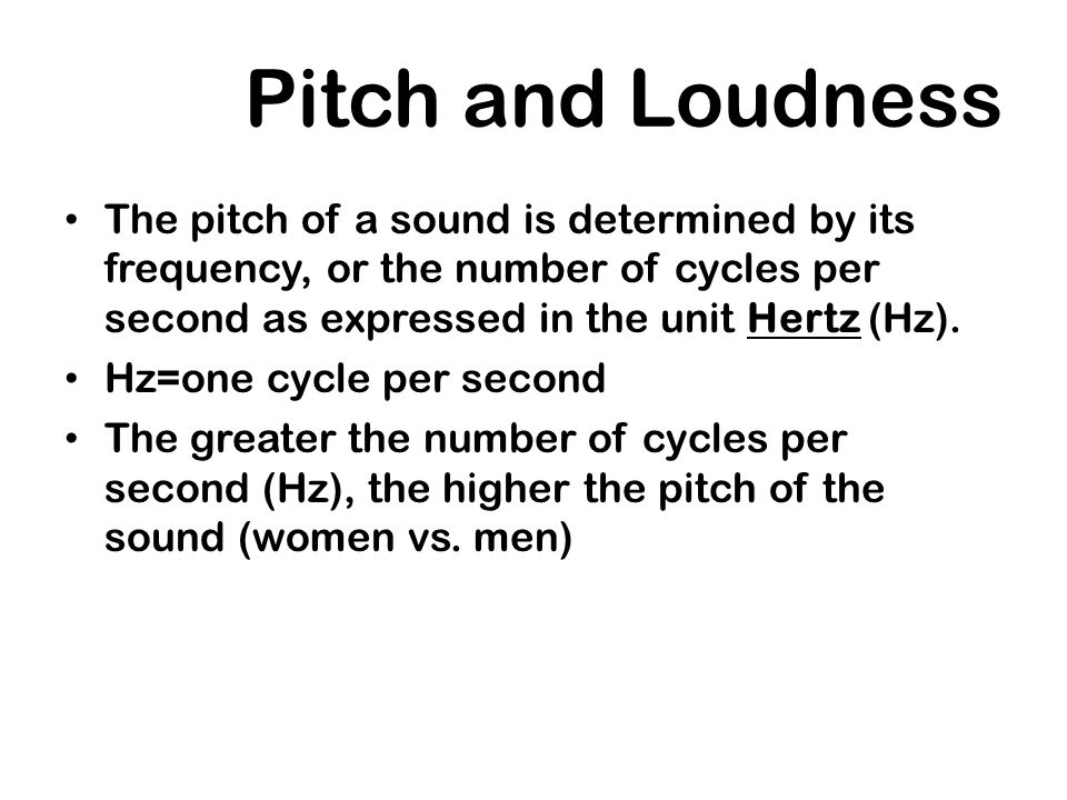Pitch and Loudness The pitch of a sound is determined by its frequency, or the number of cycles per second as expressed in the unit Hertz (Hz).