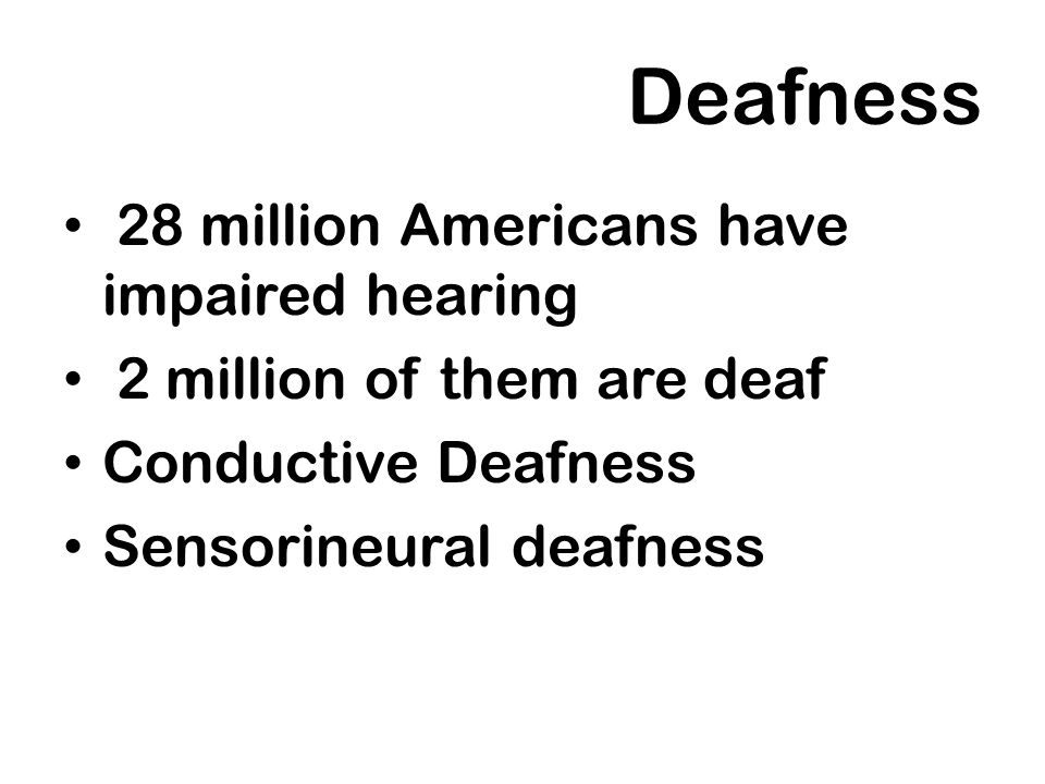 Deafness 28 million Americans have impaired hearing