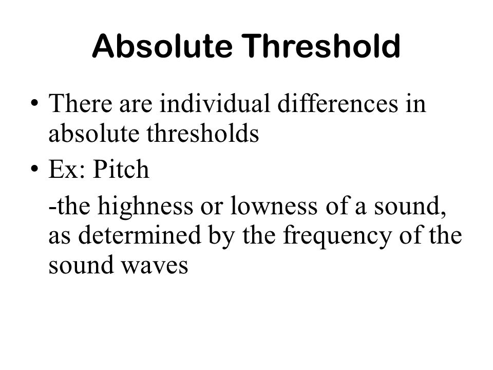 Absolute ThresholdThere are individual differences in absolute thresholds. Ex: Pitch.
