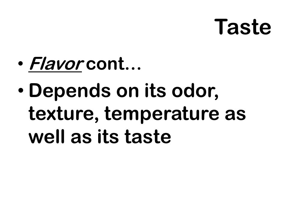 Taste Depends on its odor, texture, temperature as well as its taste