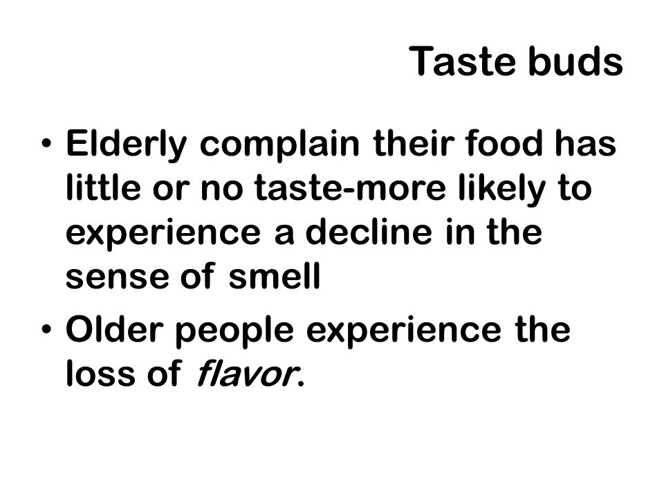 Taste budsElderly complain their food has little or no taste-more likely to experience a decline in the sense of smell.