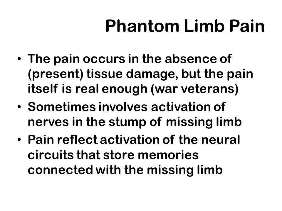 Phantom Limb PainThe pain occurs in the absence of (present) tissue damage, but the pain itself is real enough (war veterans)