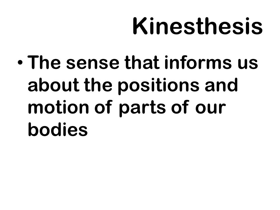 Kinesthesis The sense that informs us about the positions and motion of parts of our bodies