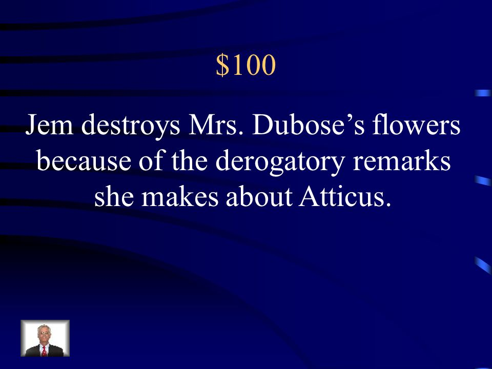 $100 Jem destroys Mrs. Dubose's flowers because of the derogatory remarks she makes about Atticus.