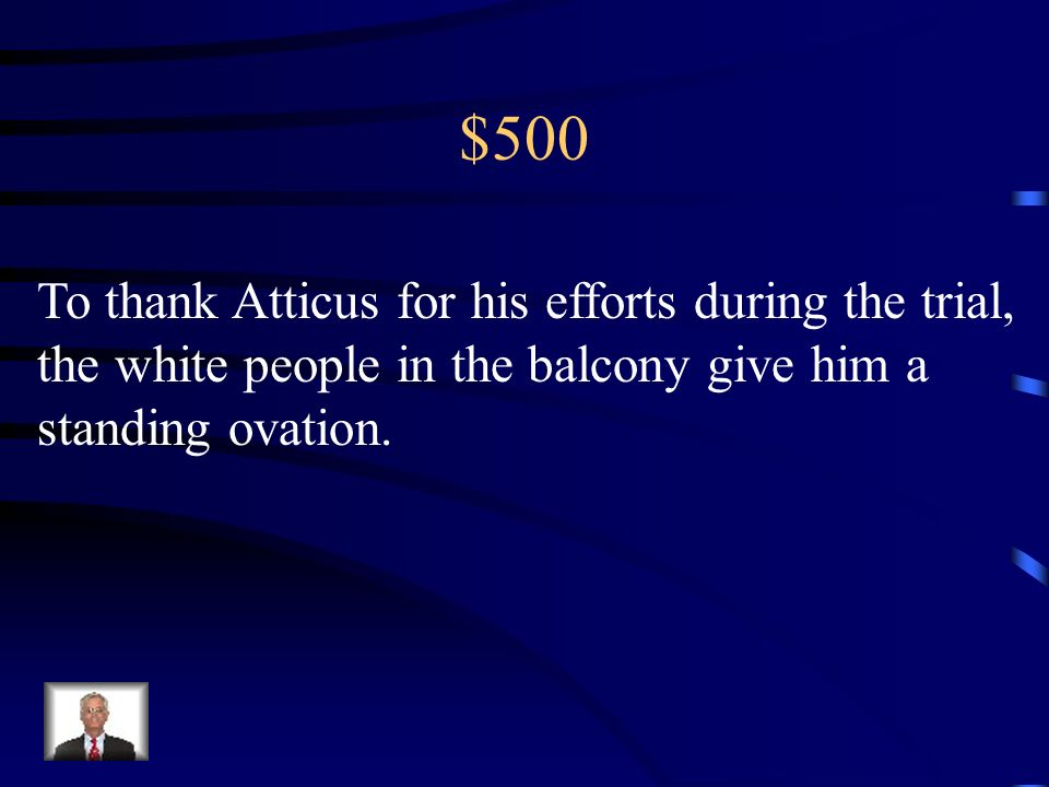 $500 To thank Atticus for his efforts during the trial, the white people in the balcony give him a standing ovation.