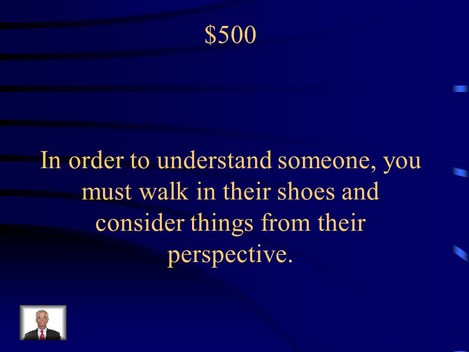 $500 In order to understand someone, you must walk in their shoes and consider things from their perspective.