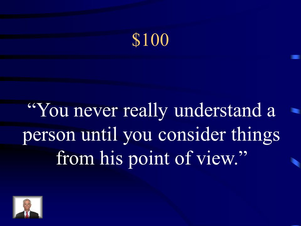 $100 You never really understand a person until you consider things from his point of view.