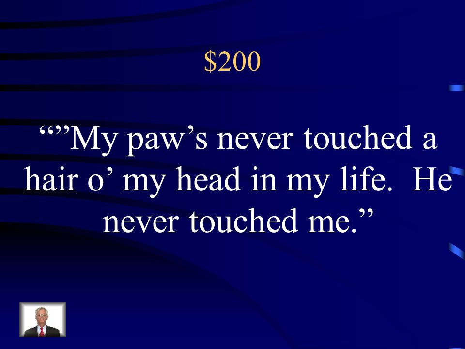 $200 My paw's never touched a hair o' my head in my life. He never touched me.