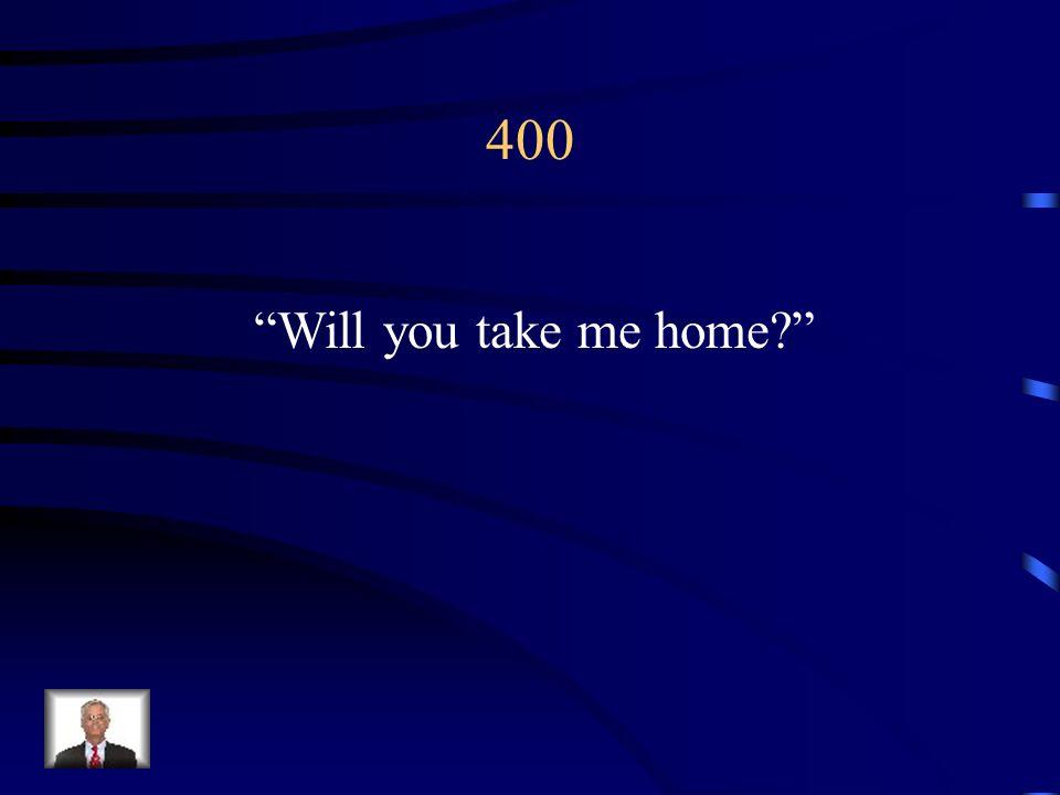 400 Will you take me home