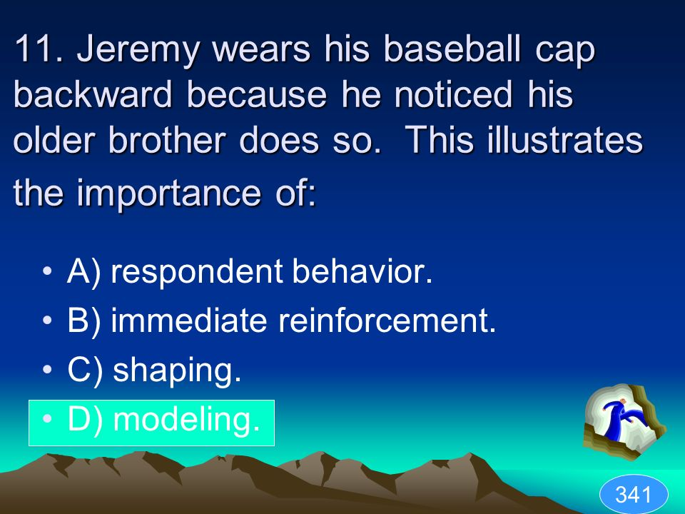 11. Jeremy wears his baseball cap backward because he noticed his older brother does so. This illustrates the importance of: