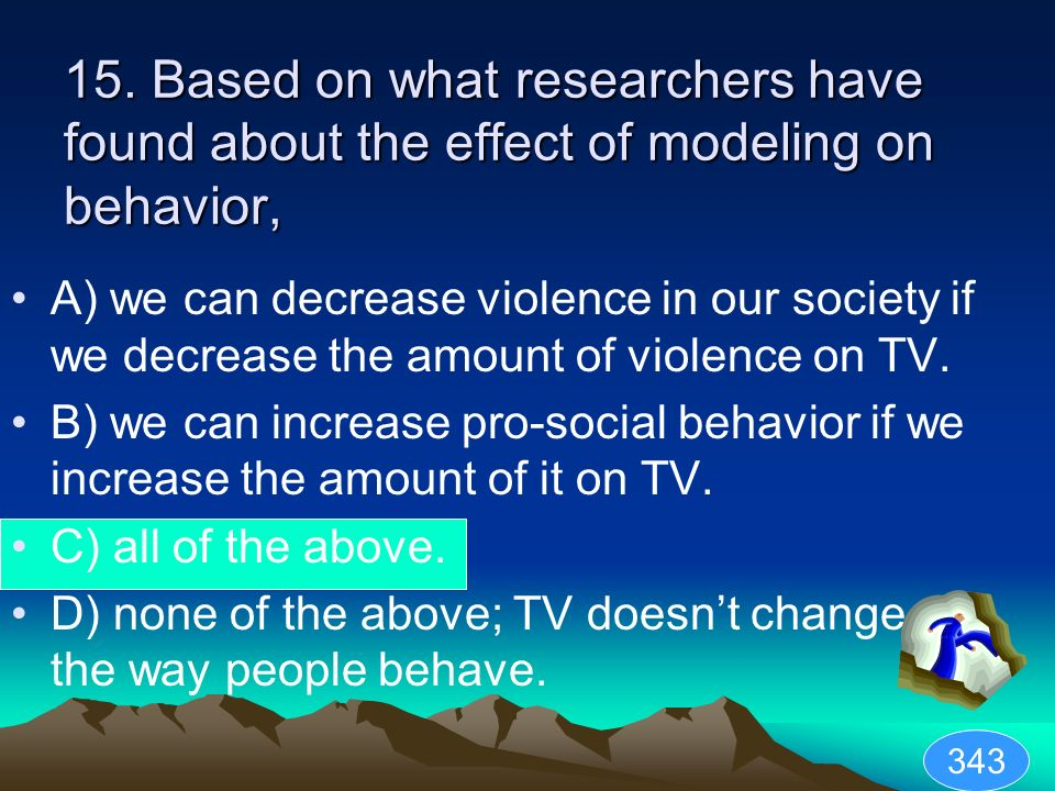15. Based on what researchers have found about the effect of modeling on behavior,
