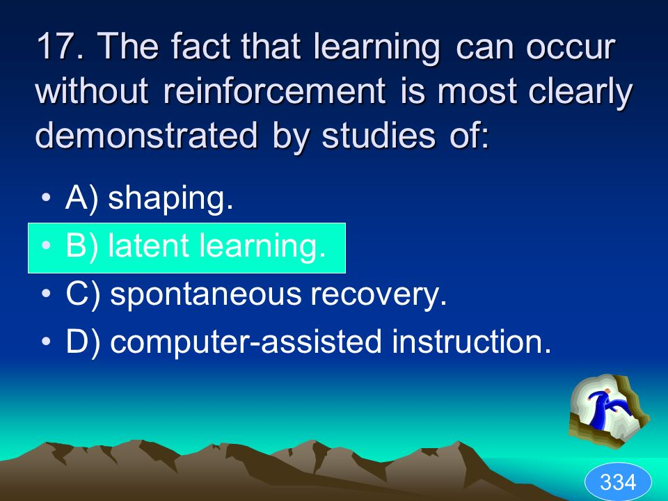 17. The fact that learning can occur without reinforcement is most clearly demonstrated by studies of: