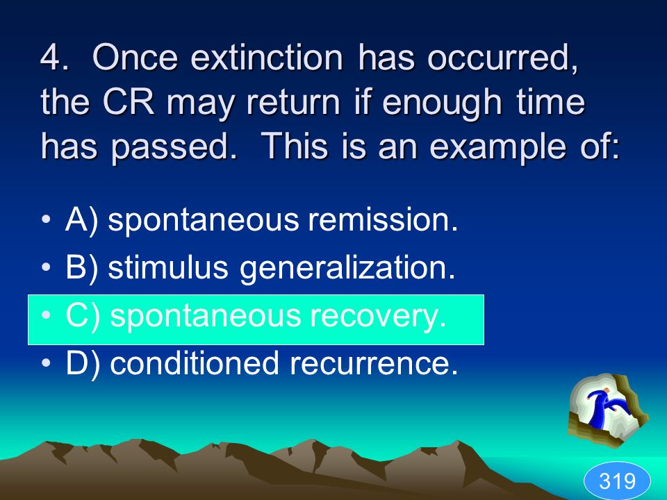 4. Once extinction has occurred, the CR may return if enough time has passed. This is an example of: