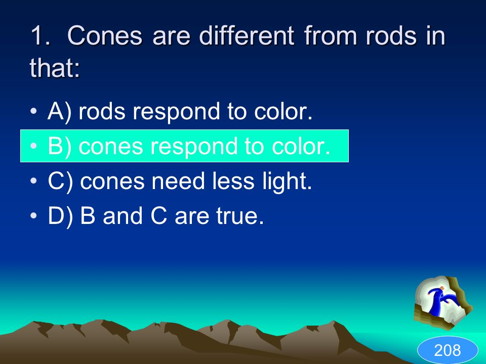 1. Cones are different from rods in that: