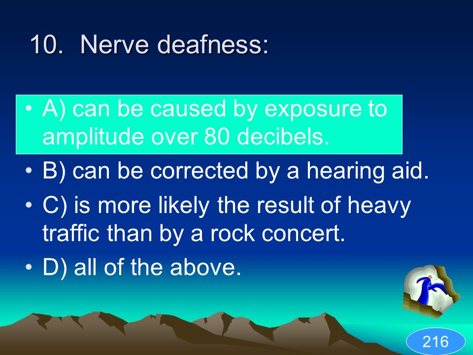 10. Nerve deafness: A) can be caused by exposure to amplitude over 80 decibels. B) can be corrected by a hearing aid.