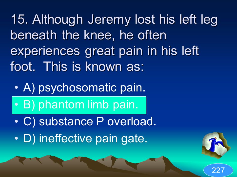 15. Although Jeremy lost his left leg beneath the knee, he often experiences great pain in his left foot. This is known as: