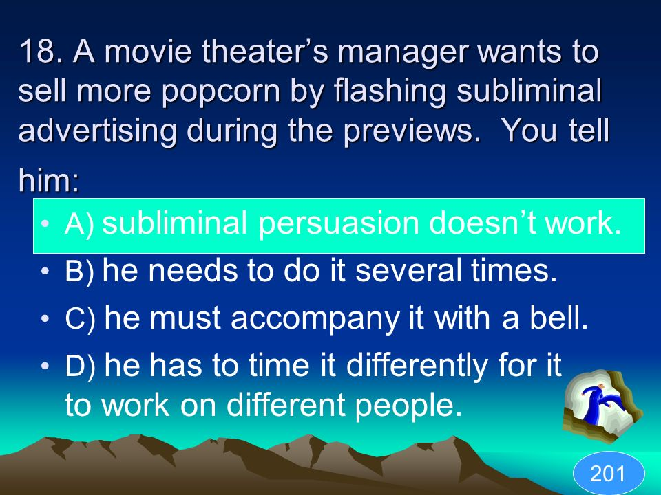 18. A movie theater's manager wants to sell more popcorn by flashing subliminal advertising during the previews. You tell him: