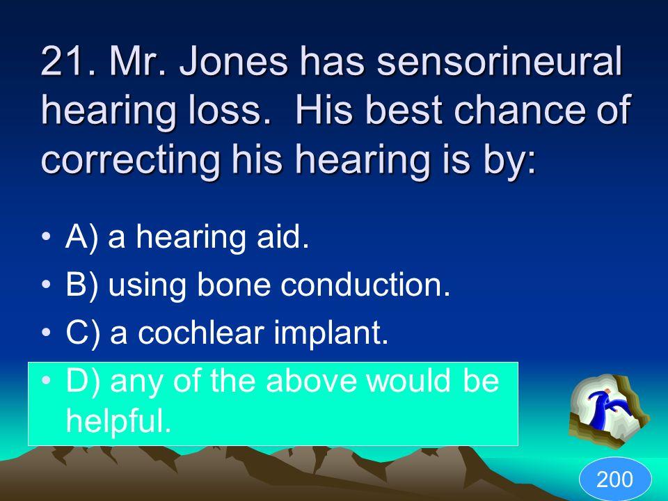 21. Mr. Jones has sensorineural hearing loss
