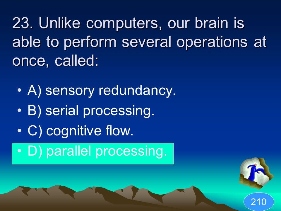 23. Unlike computers, our brain is able to perform several operations at once, called: