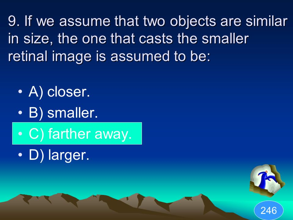9. If we assume that two objects are similar in size, the one that casts the smaller retinal image is assumed to be:
