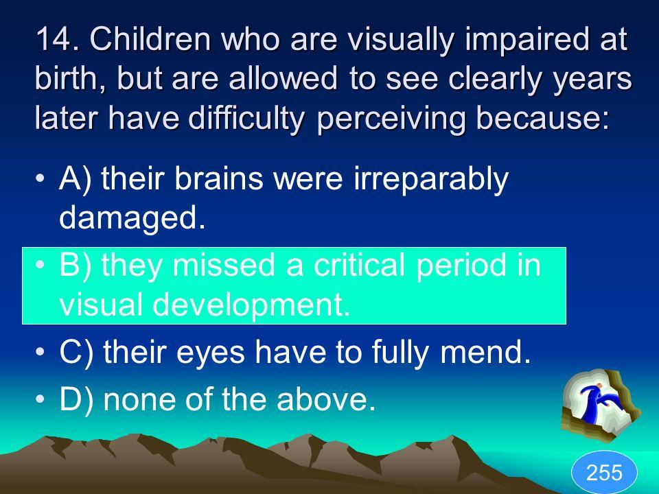 A) their brains were irreparably damaged.