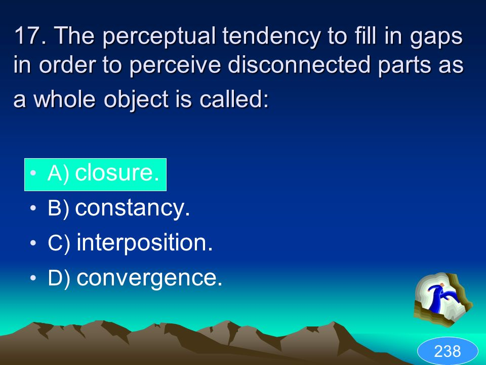 17. The perceptual tendency to fill in gaps in order to perceive disconnected parts as a whole object is called: