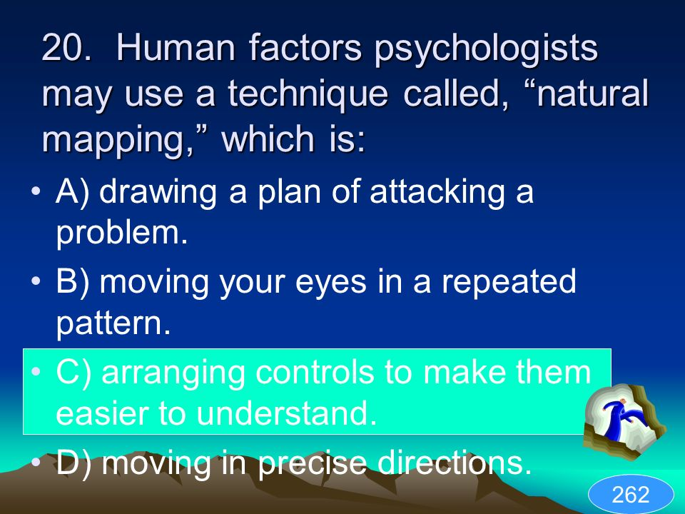 20. Human factors psychologists may use a technique called, natural mapping, which is: