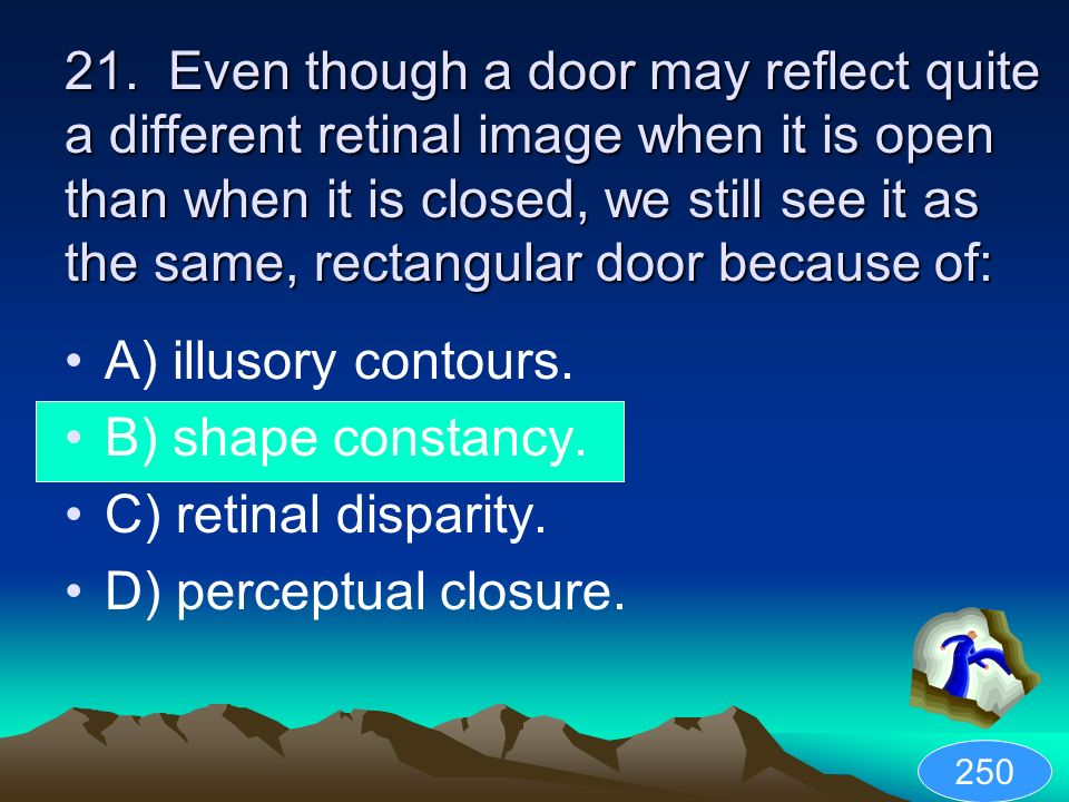 21. Even though a door may reflect quite a different retinal image when it is open than when it is closed, we still see it as the same, rectangular door because of: