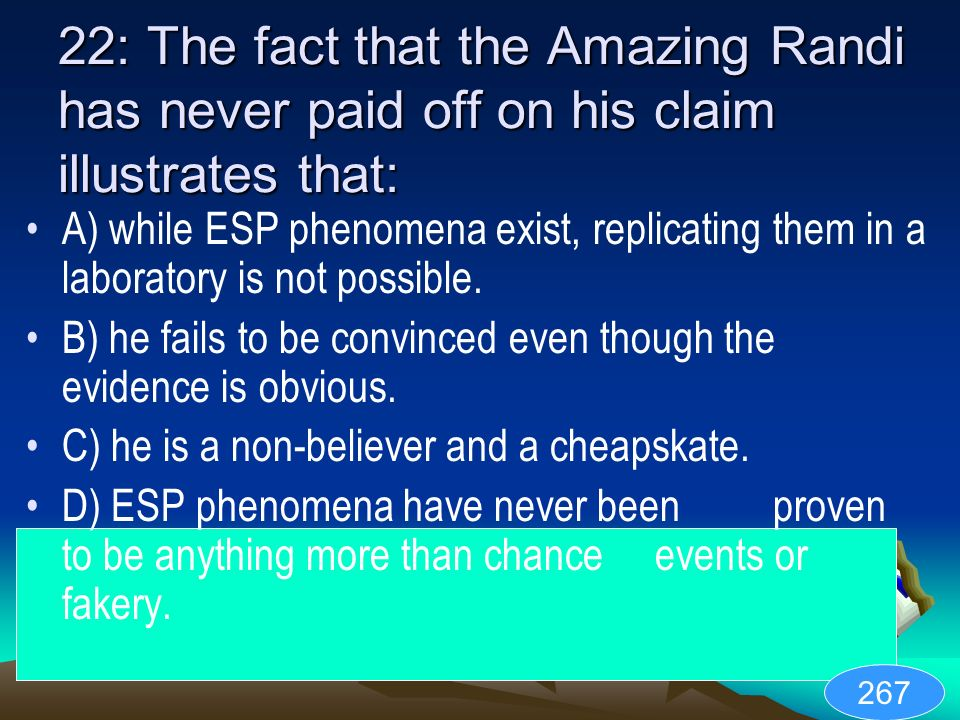 22: The fact that the Amazing Randi has never paid off on his claim illustrates that: