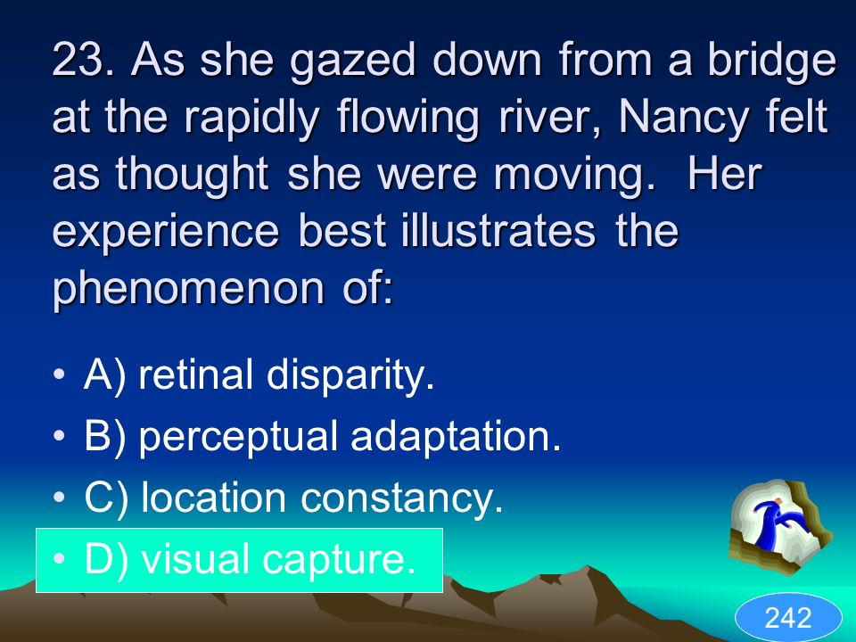 23. As she gazed down from a bridge at the rapidly flowing river, Nancy felt as thought she were moving. Her experience best illustrates the phenomenon of: