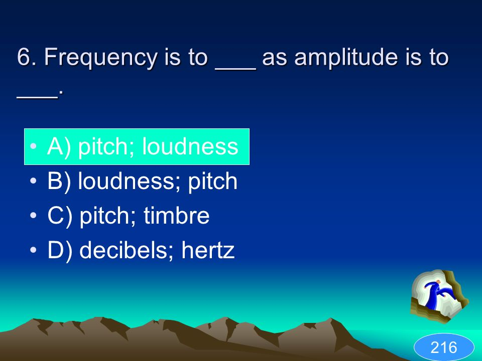 6. Frequency is to ___ as amplitude is to ___.