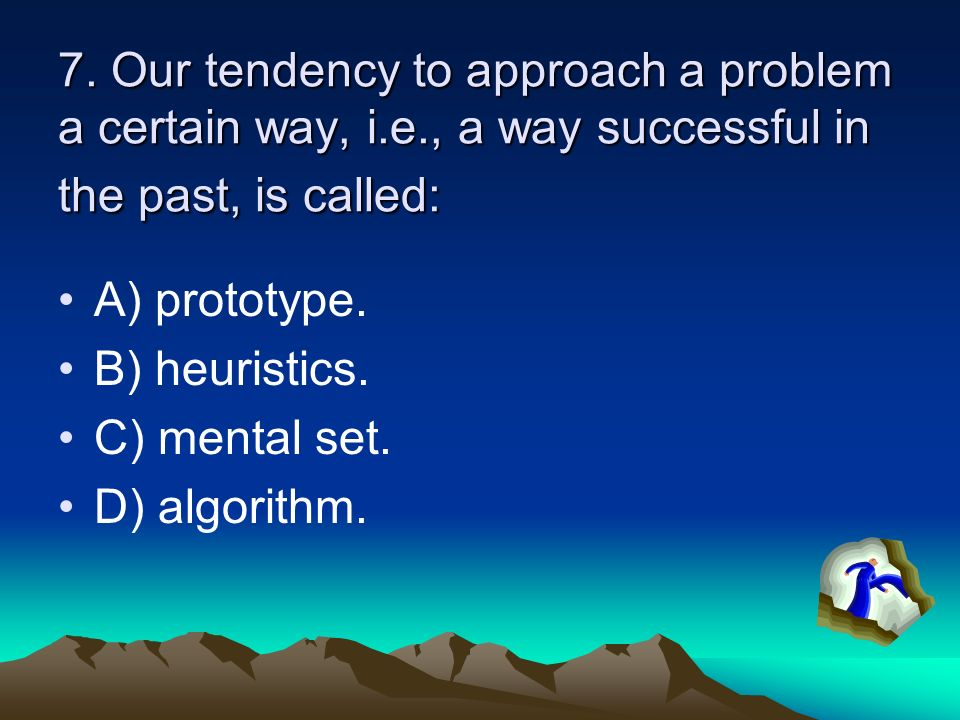 7. Our tendency to approach a problem a certain way, i. e