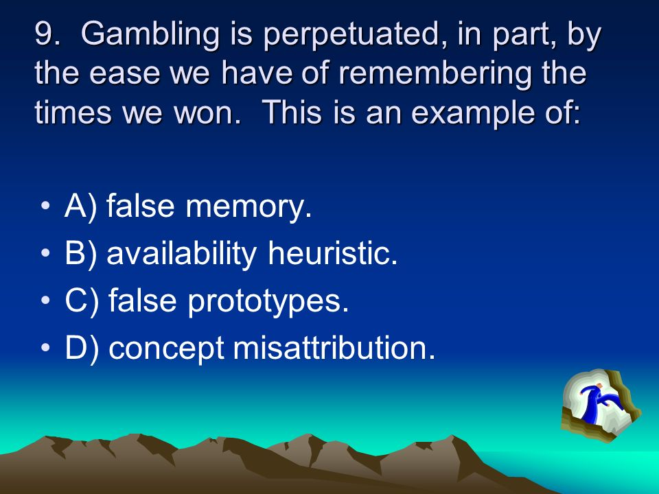 9. Gambling is perpetuated, in part, by the ease we have of remembering the times we won. This is an example of: