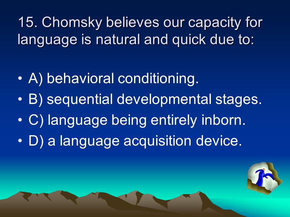 15. Chomsky believes our capacity for language is natural and quick due to: