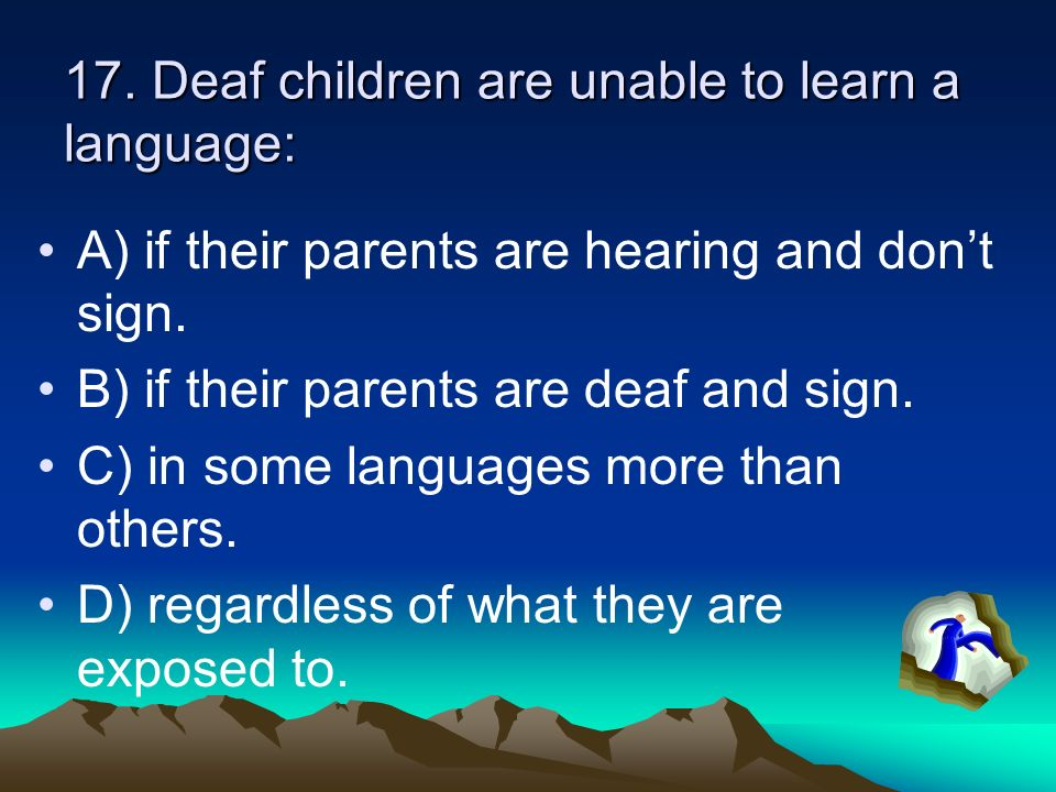 17. Deaf children are unable to learn a language: