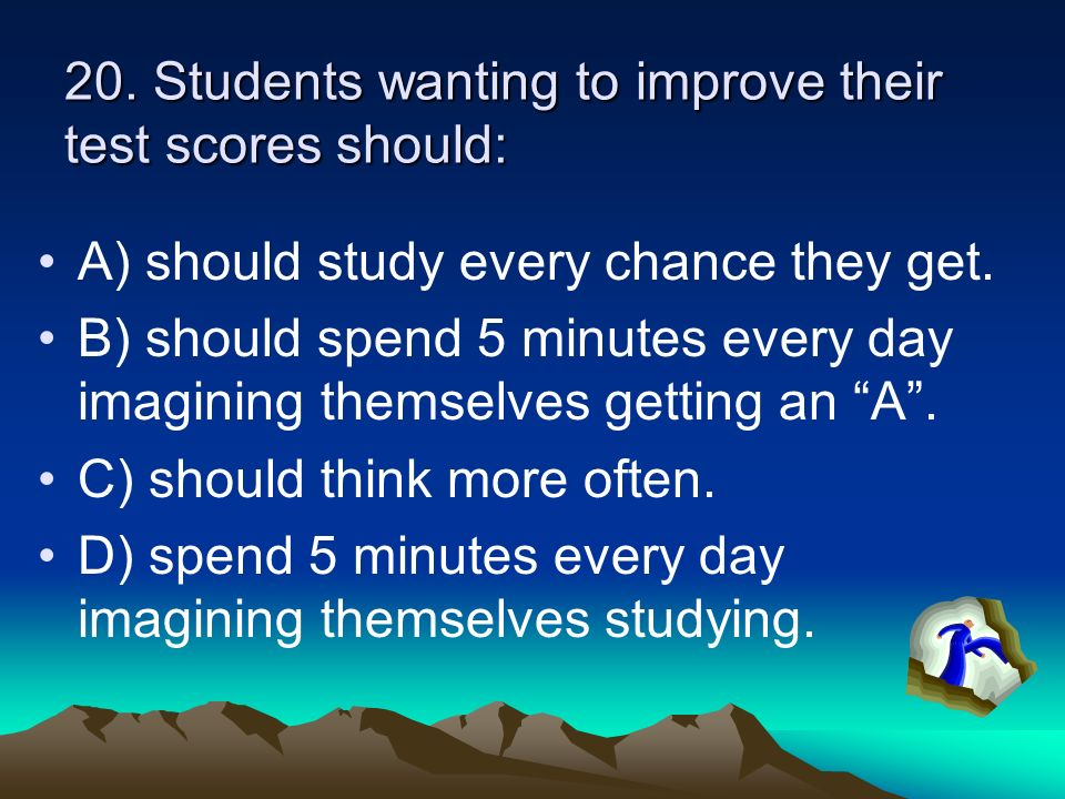 20. Students wanting to improve their test scores should: