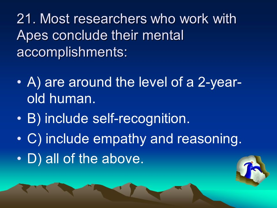 21. Most researchers who work with Apes conclude their mental accomplishments: