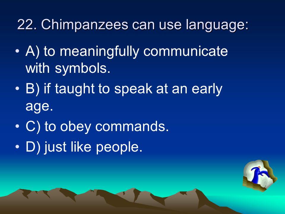 22. Chimpanzees can use language:
