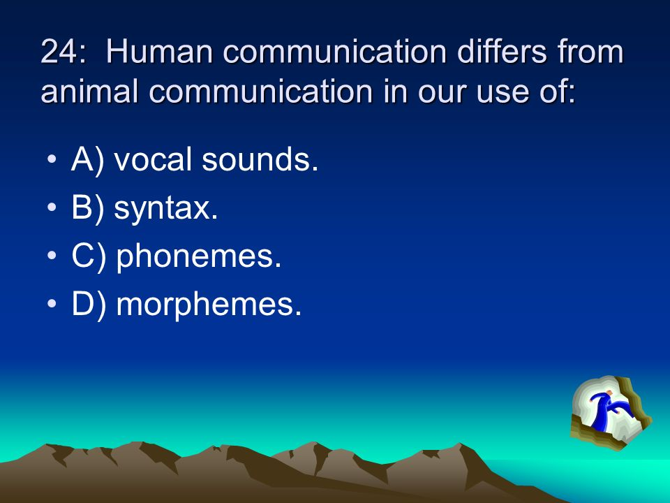 24: Human communication differs from animal communication in our use of: