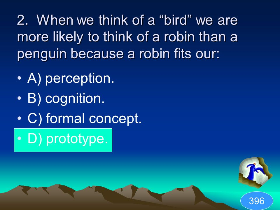 2. When we think of a bird we are more likely to think of a robin than a penguin because a robin fits our: