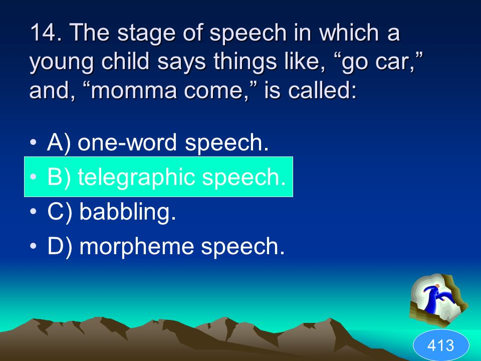 14. The stage of speech in which a young child says things like, go car, and, momma come, is called: