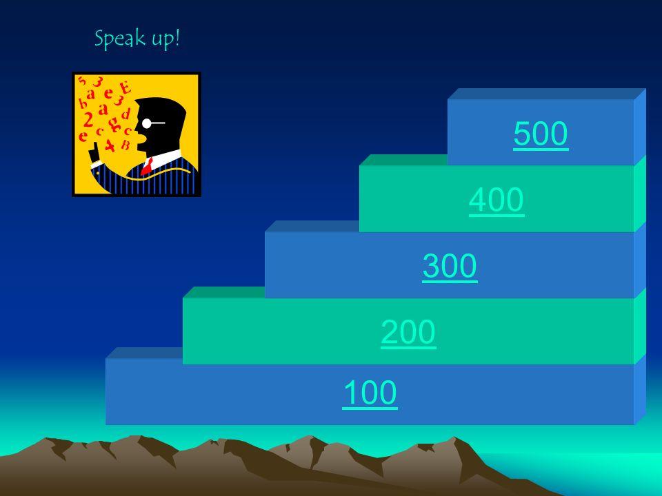 Speak up! 500 400 300 200 100