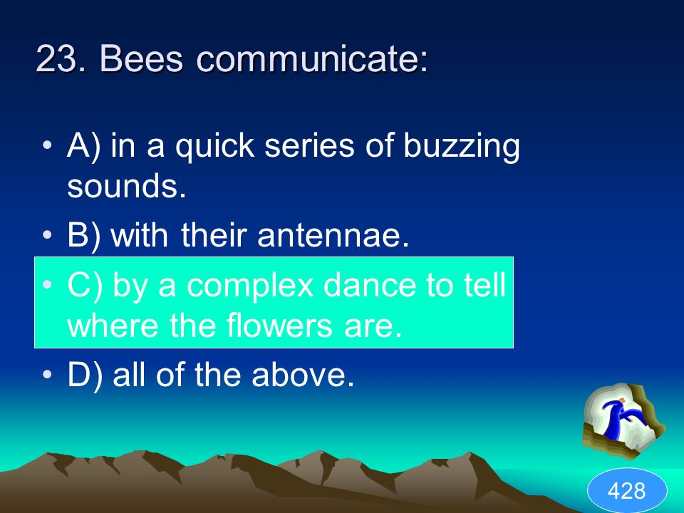 23. Bees communicate: A) in a quick series of buzzing sounds.