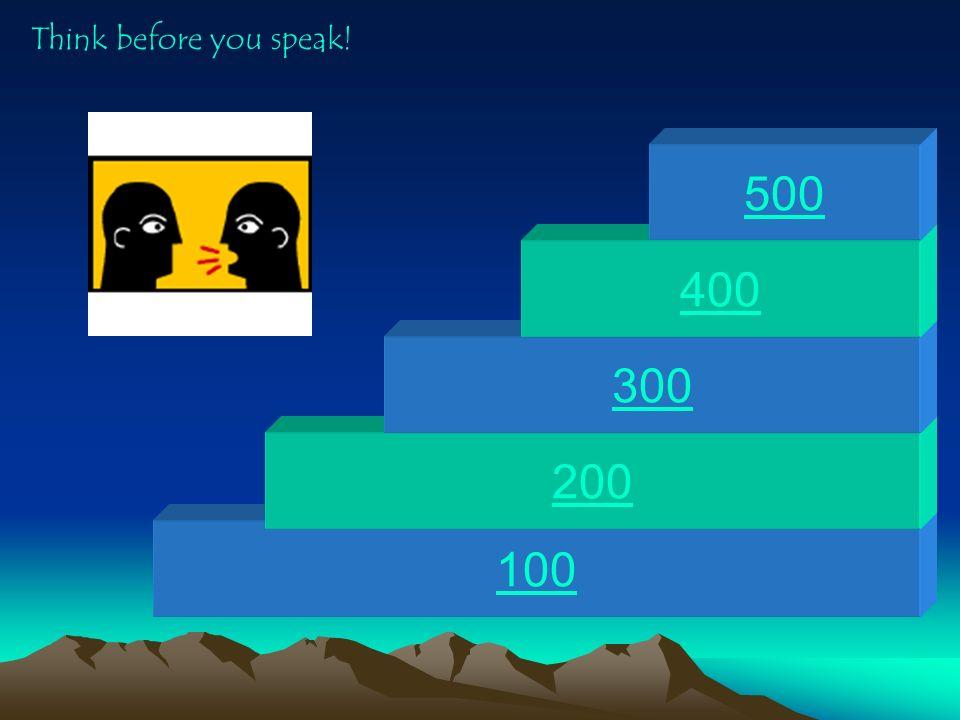 Think before you speak! 500 400 300 200 100