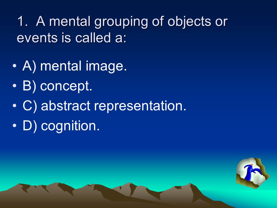 1. A mental grouping of objects or events is called a: