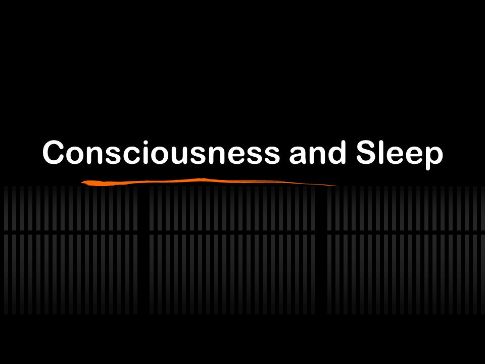 Consciousness and Sleep