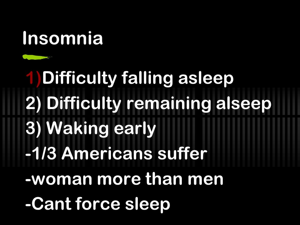 Insomnia Difficulty falling asleep 2) Difficulty remaining alseep